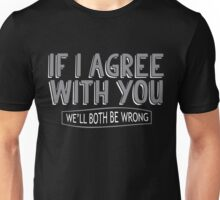 If I Agree With You, We'll Both Be Wrong Unisex T-Shirt