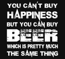 You Can't Buy Happiness But You Can Buy Beer Which Is Pretty Much The Same Thing - Tshirts & Hoodies by custom111