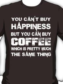 You Can't Buy Happiness But You Can Buy Coffee Which Is Pretty Much The Same Thing - Tshirts & Hoodies T-Shirt