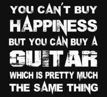 You Can't Buy Happiness But You Can Buy A Guitar Which Is Pretty Much The Same Thing - Tshirts & Hoodies by custom111