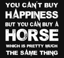 You Can't Buy Happiness But You Can Buy A Horse Which Is Pretty Much The Same Thing - Tshirts & Hoodies by custom111
