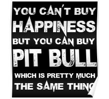 You Can't Buy Happiness But You Can Buy Pit Bull Which Is Pretty Much The Same Thing - Tshirts & Hoodies Poster