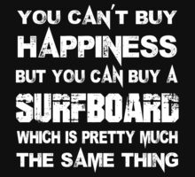 You Can't Buy Happiness But You Can Buy A Surfboard Which Is Pretty Much The Same Thing - Tshirts & Hoodies by custom111