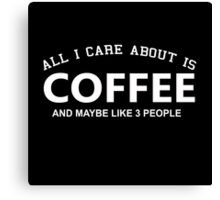 All I Care About Is Coffee And Maybe Like 3 People - Limited Edition Tshirts Canvas Print