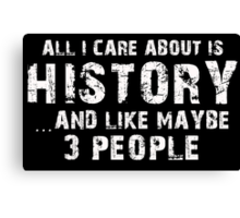 All I Care About Is History And Like May Be 3 People - Limited Edition Tshirts Canvas Print