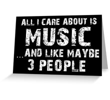 All I Care About Is Music And Like Maybe 3 People - Limited Edition Tshirts Greeting Card