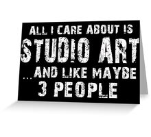All I Care About Is Studio Art And Like Maybe 3 People - Limited Edition Tshirts Greeting Card