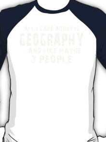 All I Care About Is Geography And Like Maybe 3 People - Tshirts & Hoodies T-Shirt