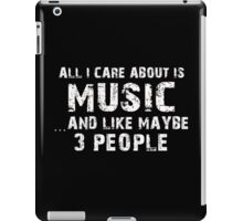 All I Care About Is Music And Like Maybe 3 People - Tshirts & Hoodies iPad Case/Skin