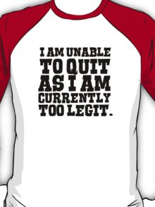 I am unable to quit as I am currently too legit T-Shirt