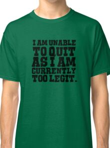 I am unable to quit as I am currently too legit Classic T-Shirt