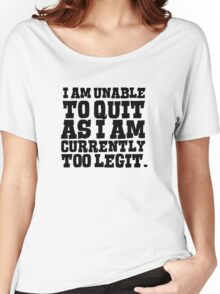I am unable to quit as I am currently too legit Women's Relaxed Fit T-Shirt