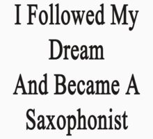 I Followed My Dream And Became A Saxophonist  by supernova23