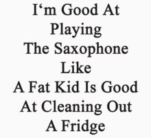 I'm Good At Playing The Saxophone Like A Fat Kid Is Good At Cleaning Out A Fridge  by supernova23