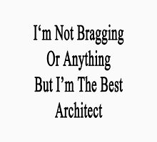 I'm Not Bragging Or Anything But I'm The Best Architect  Unisex T-Shirt