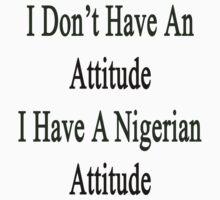 I Don't Have An Attitude I Have A Nigerian Attitude  by supernova23