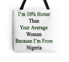 I'm 10% Hotter Than Your Average Woman Because I'm From Nigeria  Tote Bag