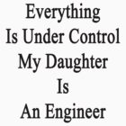 Everything Is Under Control My Daughter Is An Engineer by supernova23