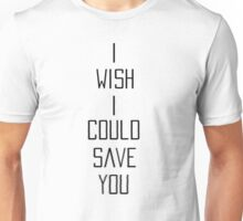 I Wish I Could Save You Unisex T-Shirt