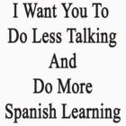 I Want You To Do Less Talking And Do More Spanish Learning  by supernova23