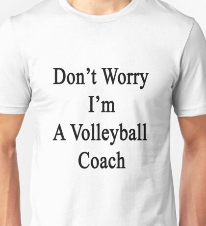 Don't Worry I'm A Volleyball Coach  Unisex T-Shirt