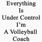 Everything Is Under Control I'm A Volleyball Coach  by supernova23