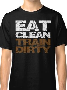 Eat clean Train dirty Classic T-Shirt