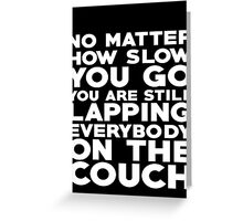No matter how slow you go you are still lapping everybody on the couch Greeting Card