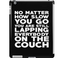 No matter how slow you go you are still lapping everybody on the couch iPad Case/Skin