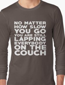 No matter how slow you go you are still lapping everybody on the couch Long Sleeve T-Shirt
