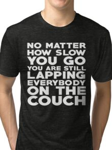 No matter how slow you go you are still lapping everybody on the couch Tri-blend T-Shirt