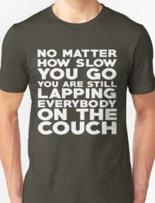 No matter how slow you go you are still lapping everybody on the couch T-Shirt