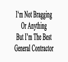 I'm Not Bragging Or Anything But I'm The Best General Contractor  Unisex T-Shirt