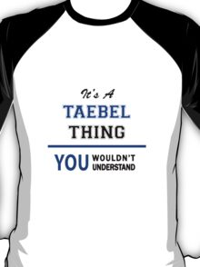 It's a TAEBEL thing, you wouldn't understand !! T-Shirt