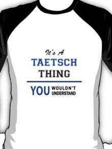 It's a TAETSCH thing, you wouldn't understand !! T-Shirt