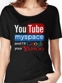 Youtube Myspace And i'll Google Your Yahoo Women's Relaxed Fit T-Shirt