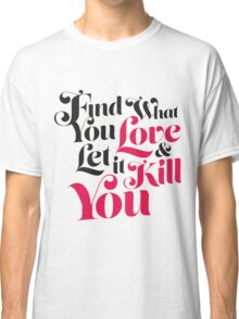 Find What You Love, & Let It Kill You Classic T-Shirt
