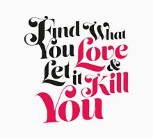 Find What You Love, & Let It Kill You Unisex T-Shirt