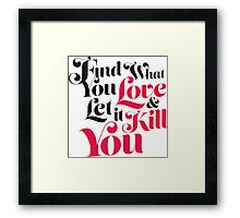 Find What You Love, & Let It Kill You Framed Print