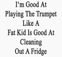 I'm Good At Playing The Trumpet Like A Fat Kid Is Good At Cleaning Out A Fridge  by supernova23