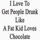 I Love To Get People Drunk Like A Fat Kid Loves Chocolate  by supernova23