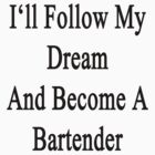 I'll Follow My Dream And Become A Bartender  by supernova23