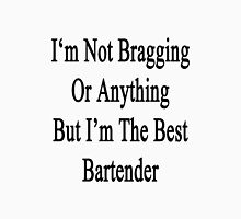 I'm Not Bragging Or Anything But I'm The Best Bartender  Unisex T-Shirt