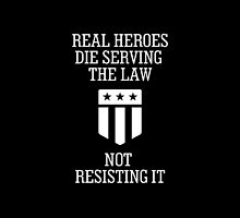 Real Heroes Die Serving The Law Not Resisting It- T-Shirt & Hoodies  by justarts