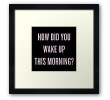 How DID you wake up this morning? Framed Print