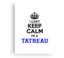 I cant keep calm Im a TATREAU Canvas Print