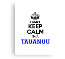 I cant keep calm Im a TAUANUU Canvas Print