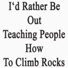 I'd Rather Be Out Teaching People How To Climb Rocks  by supernova23