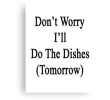 Don't Worry I'll Do The Dishes (Tomorrow)  Canvas Print