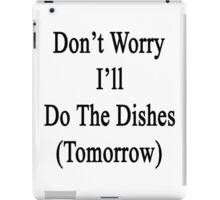 Don't Worry I'll Do The Dishes (Tomorrow)  iPad Case/Skin